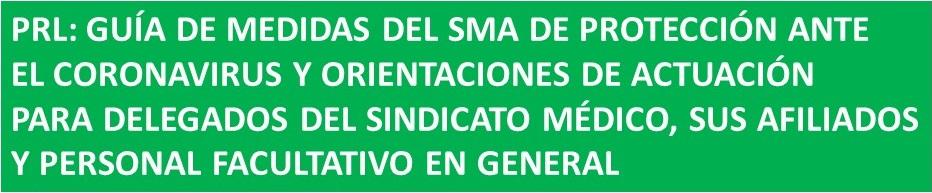 PRL: GUÍA DEL SMA DE MEDIDAS DE PROTECCIÓN ANTE EL CORONAVIRUS Y ORIENTACIONES DE ACTUACIÓN PARA DELEGADOS DEL SINDICATO MÉDICO, SUS AFILIADOS Y PERSONAL FACULTATIVO EN GENERAL FACULTATIVO EN GENERAL
